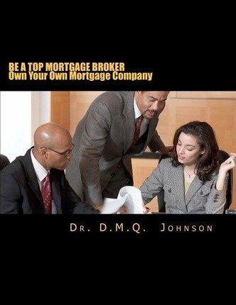 Download Be a Top Mortgage Broker - Own Your Own Mortgage Company : Own Your Own Mortgage Company(Paperback) - 2011 Edition pdf
