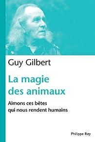 La magie des animaux : Aimons ces bêtes qui nous rendent humains par Guy Gilbert