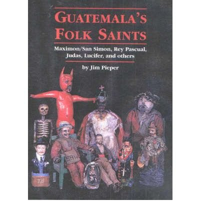 [(Guatemala's Folk Saints: Maximon/San Simon, Rey Pascual, Judas, Lucifer and Others)] [Author: Jim Pieper] published on (December, 2002) ebook