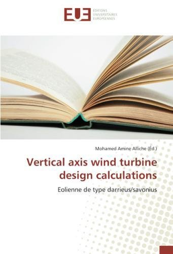 Vertical axis wind turbine design calculations: Eolienne de type darrieus/savonius (French Edition)