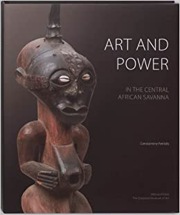 Art and Power in the Central African Savanna: Luba . Songye . Chokwe . Luluwa