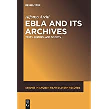 Ebla and Its Archives: Texts, History, and Society (Studies in Ancient Near Eastern Records (SANER))