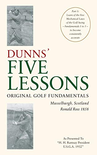 Original Golf Fundamentals Dunns' Five Lessons Musselburgh, Scotland Ronald Ross 1858: Learn of the Five Mechanical Laws of the Golf Swing - Fundamentals 1 to 5 - to become consistently accurate