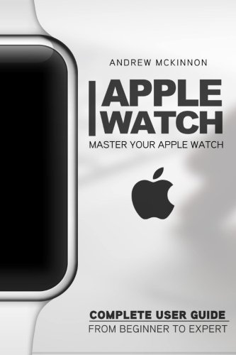 Apple Watch: Master Your Apple Watch - Complete User Guide From Beginners to Expert