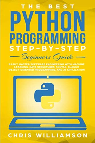 The Best Python Programming Step-By-Step Beginners Guide: Easily Master Software engineering with Machine Learning, Data Structures, Syntax, Django Object-Oriented Programming, and AI application
