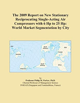 The 2009 Report on New Stationary Reciprocating Single-Acting Air Compressors with 6 Hp to 25 Hp: World Market Segmentation by City from ICON Group International, Inc.