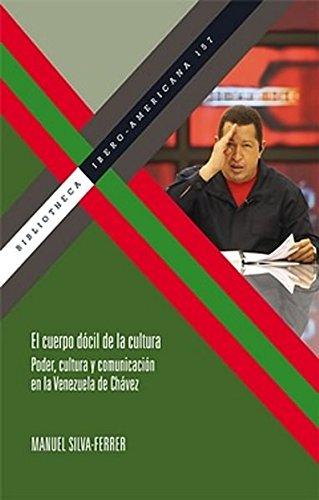 El cuerpo dócil de la cultura.: Poder, cultura y comunicación en la Venezuela de Chávez. (Bibliotheca Ibero-Americana)