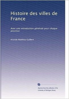 Histoire des villes de France: Avec une introduction générale pour chaque province (French Edition)
