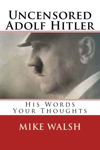 Uncensored Adolf Hitler: Told what the Reich leader is supposed to have said, here for the first time, Adolf Hitler unce