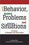 Bad Behavior, People Problems and Sticky Situations : A Toolbook for Managers and Team Leaders, Ward, Gregg, 1931957029
