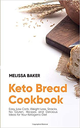 Keto Bread Cookbook: Easy, Low Carb, Weight Loss, Snacks, No Gluten, Recipes and Delicious Ideas for Your Ketogenic Diet