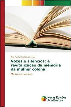 Vozes e sil??ncios: a revitaliza????o da mem??ria da mulher colona: Mulheres colonas by Ana Paula Moutinho Ferraz (2015-08-10)