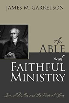 An Able and Faithful Ministry: Samuel Miller and the Pastoral Office by [Garretson, James M.]