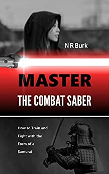 Master the Combat Saber: How to Train and Fight with the Form of a Samurai by [Burk, N R]