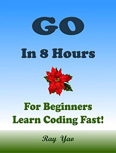 Go: In 8 Hours, For Beginners, Learn Coding Fast! Go Programming Language, Go Crash Course, Quick Start Guide, Go Tutorial Book by the Go Program Examples, In Easy Steps! An ()