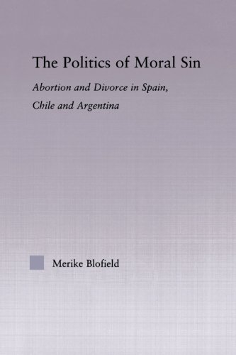 The Politics of Moral Sin: Abortion and Divorce in Spain, Chile and Argentina (Latin American Studies: Social Sciences and Law)