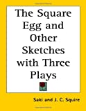 The Square Egg and Other Sketches with Three Plays, Saki and J. C. Squire, 1417932694