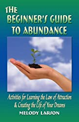 THE BEGINNER'S GUIDE TO ABUNDANCE: Activities for Learning the Law of Attraction and Creating the Life of Your Dreams - Second Edition