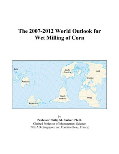 The 2007-2012 World Outlook for Wet Milling of Corn -  Philip M. Parker, eBook
