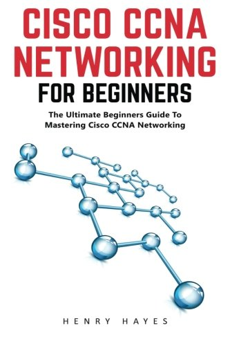 Cisco CCNA Networking For Beginners: The Ultimate Beginners Guide To Mastering Cisco CCNA Networking (CCNA, Networking, IT Security)