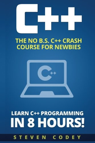 C++: The No B.S. C++ Crash Course for Newbies - Learn C++ Programming in 8 hours! (Programming Series) (Volume 1)
