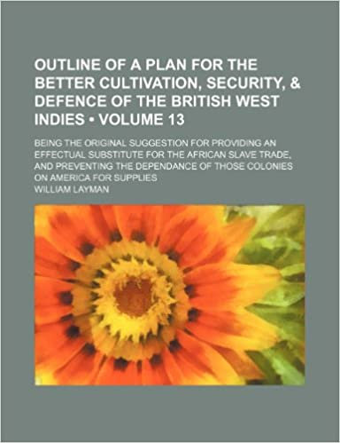 Outline of a Plan for the Better Cultivation, Security, and Defence of the British West Indies (Volume 13): Being the Original Suggestion for Providing ... the Dependance of Those Colonies on A