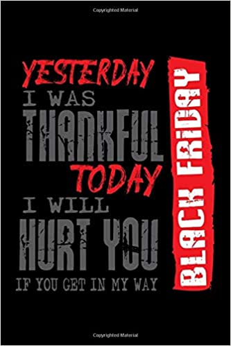 Black Friday Journal Yesterday I Was Thankful Today I Will Hurt You If You Get In My Way 110 Pages 6x9 Inch Schomaker 9781652708223 Amazon Com Books