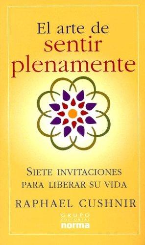 El Arte De Sentir Plenamente : Siete Invitaciones Para Liberar Su Vida / Setting Your Heart on Fire: Seven Invitations to Liberate Your Life