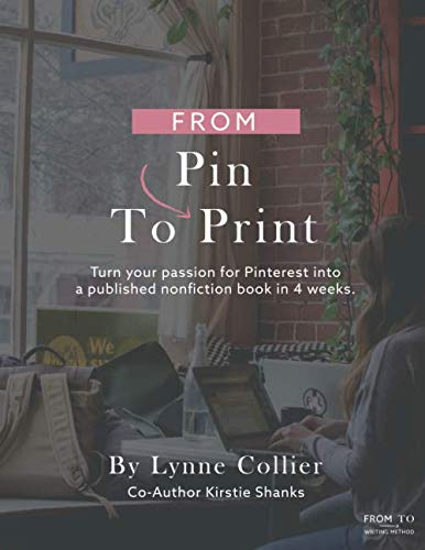 From Pin To Print: Turn your passion for Pinterest into a published book in 4 weeks! (The From-To Writing Method)