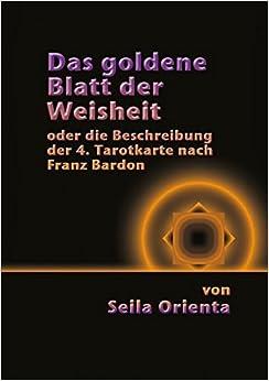 Book Das Goldene Blatt Der Weisheit Oder Die Beschreibung Der 4. Tarotkarte Nach Franz Bardon by Seila Orienta (2013-10-04)