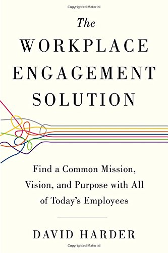 The Workplace Engagement Solution: Find a Common Mission, Vision and Purpose with All of Today