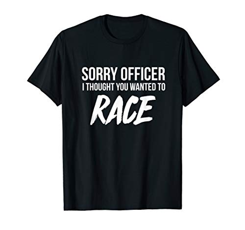 Sorry Officer I thought you wanted to Race funny t-shirt (Best Excuse For Speeding Ticket)