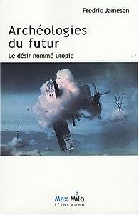 Archéologies du Futur, tome 1 : Le Désir Nommé Utopie par Fredric Jameson