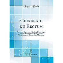 Chirurgie Du Rectum: Anatomie; Exploration; Rectites; Blennorragie; Syphilis; Tuberculose; Abcès; Fistules; Rétrécissements; Hémorroïdes; Ulcérations (Classic Reprint)