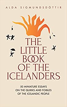 The Little Book of the Icelanders: 50 miniature essays on the quirks and foibles of the Icelandic people by [Sigmundsdottir, Alda]