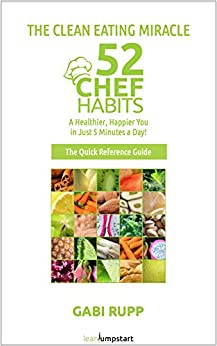 Clean Eating Miracle - 52 Chef Habits:: A Healthier, Happier You in Just 5 Minutes a Day! (The Quick Reference Guide) by [Rupp, Gabi]