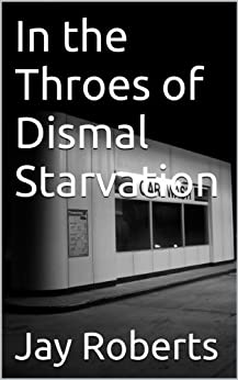 In the Throes of Dismal Starvation by [Roberts, Jay]