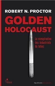 Golden Holocaust- La conspiration des industriels du tabac par Robert N. Proctor
