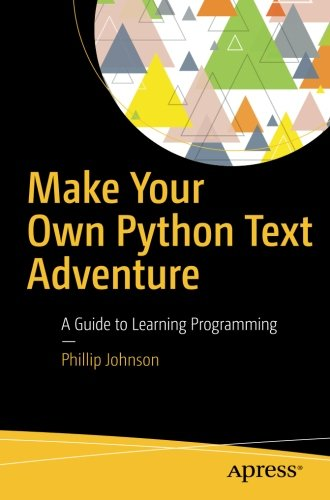 Make Your Own Python Text Adventure: A Guide to Learning Programming by Apress