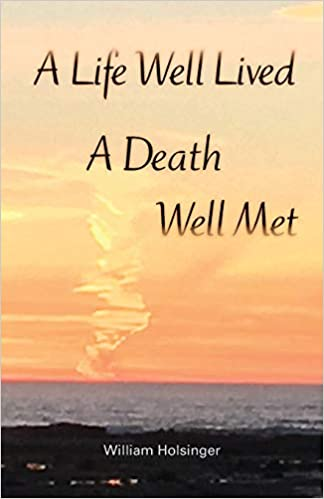 c09e41459 Amazon.com: A Life Well Lived, A Death Well Met (9781732742406): William  Holsinger: Books
