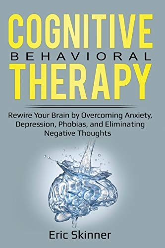 Cognitive Behavioral Therapy: Rewire Your Brian by Overcoming Anxiety, Depression, Phobias, and Eliminating Negative Thoughts Eric Skinner