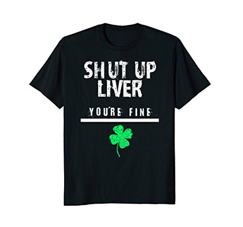 Shut Up Liver, Funny St. Patrick's Day Tshirt, Men, Women, -