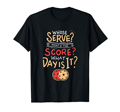 Pickleball T-Shirt: Whose Serve? Whats the score? What day?