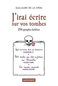 J'irai écrire sur vos tombes : 250 épitaphes insolites par Guillaume de La Croix