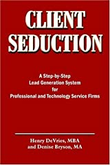 CLIENT SEDUCTION: A Step-by-Step Lead Generation System for Professional and Technology Service Firms