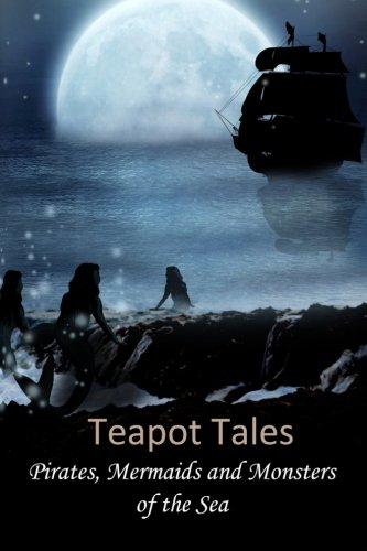 Teapot Tales: Pirates, Mermaids and Monsters of the Sea
