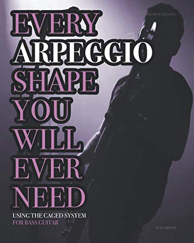 Every Arpeggio Shape You Will Ever Need: Using the CAGED System - For Bass Guitar (Every Chord, Arpeggio & Scale Shape You Will Ever Need)