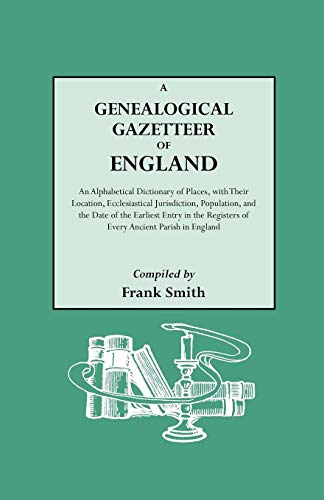 A Genealogical Gazetteer of England. An Alphabetical Dictionary of Places With Their Location, Ecclesiastical Jurisdiction, Population, and the Date of the Earliest Entry in the Registers of Every Ancient Parish in England