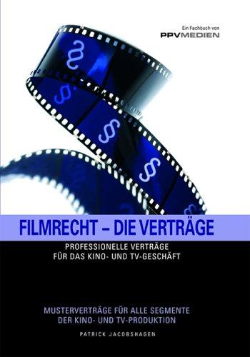 Filmrecht - Die Verträge: Professionelle Verträge für das Kino- und TV- Geschäft. Musterverträge für alle Segmente der Kino- und TV- Produktion