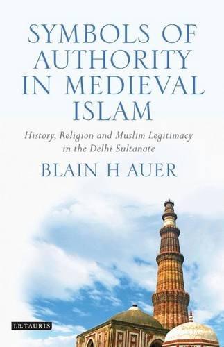 Symbols of Authority in Medieval Islam: History, Religion and Muslim Legitimacy in the Delhi Sultanate